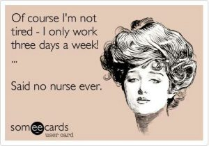Nurse Quote #5 - Of course I'm not tired. I only work three days a week. Said no nurse ever.