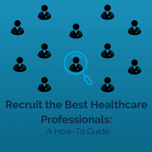 Recruit the Best Healthcare Professionals: A How-To Guide